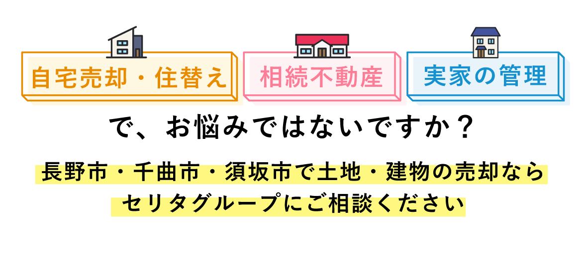 実家の管理、相続不動産、自宅売却・住替えでお悩みではないですか?長野市・千曲市・須坂市で土地・建物の売却ならセリタグループにご相談ください